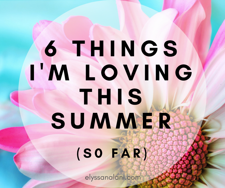 6 Things I'm Loving this Summer (so far)