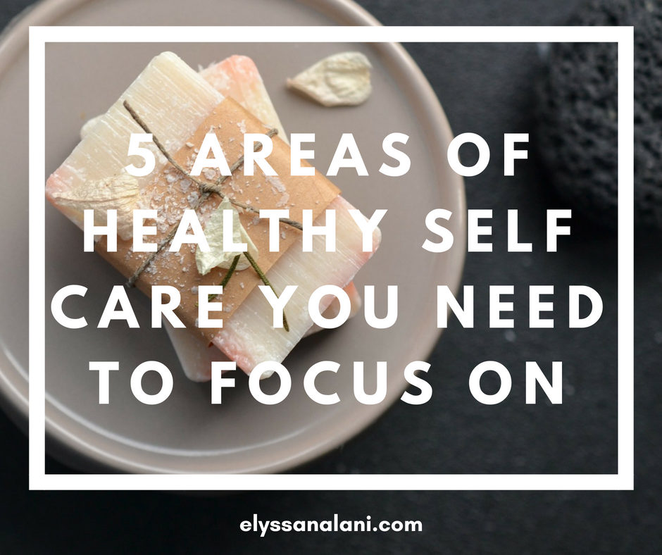5 Areas of Healthy Self Care You Need to Focus On