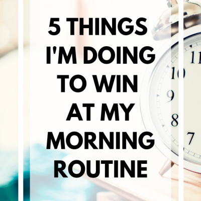 5 Things I'm Doing to Win at My Morning Routine